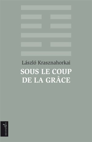 """Laszlo Krasznahorkai, """"Sous le coup de la grâce"""""""